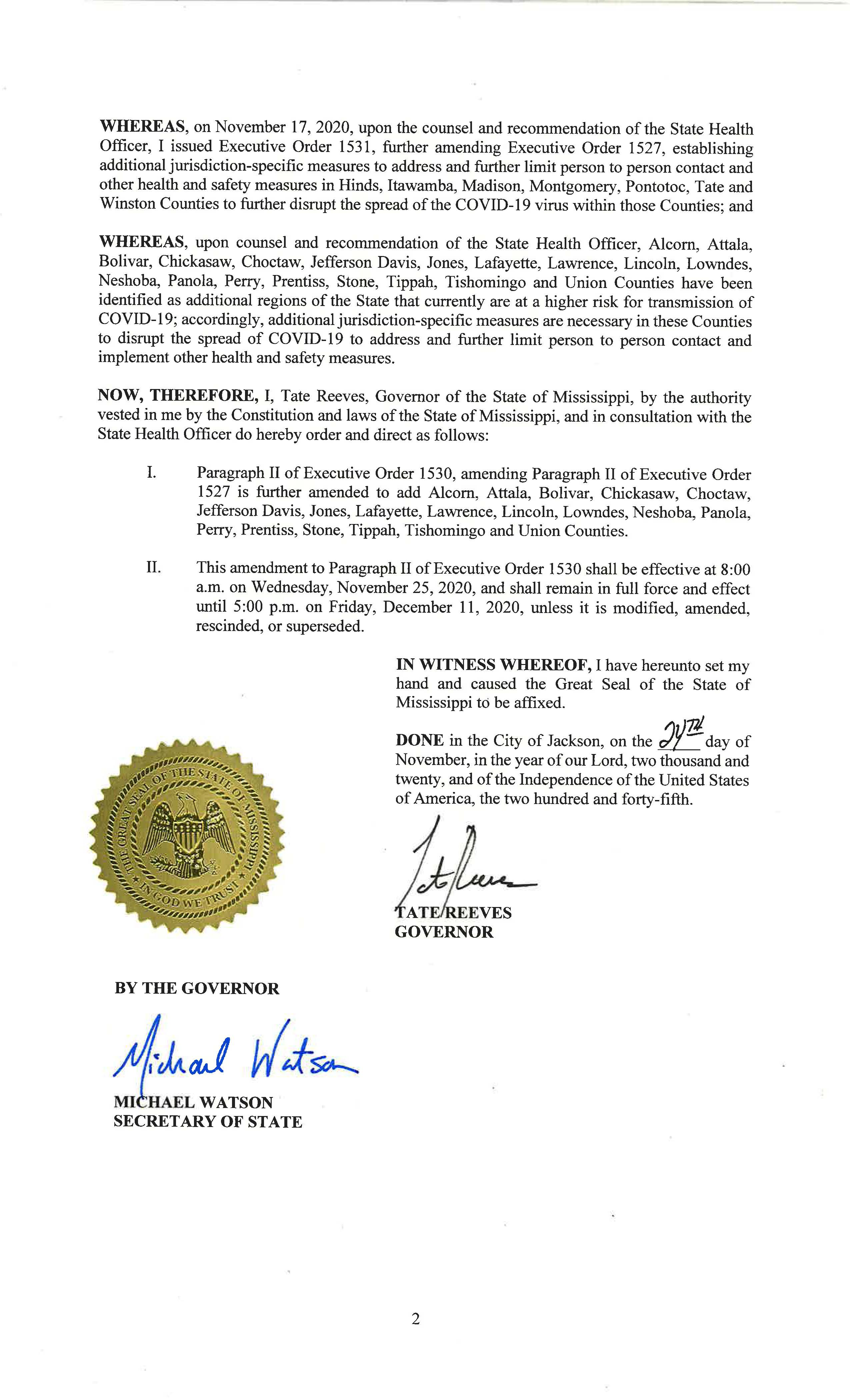 WHEREAS, on November 17, 2020, upon the counsel and recommendation of the State Health Officer, I issued Executive Order 1531, further amending Executive Order 1527, establishing additional jurisdiction-specific measures to address and further limit person to person contact and other health and safety measures in Hinds, Itawamba, Madison, Montgomery, Pontotoc, Tate and Winston Counties to further disrupt the spread of the COVID-19 virus within those Counties; and  WHEREAS, upon counsel and recommendation of the State Health Officer, Alcorn, Attala, Bolivar, Chickasaw, Choctaw, Jefferson Davis, Jones, Lafayette, Lawrence, Lincoln, Lowndes, Neshoba, Panola, Perry, Prentiss, Stone, Tippah, Tishomingo and Union Counties have been identified as additional regions of the State that currently are at a higher risk for transmission of COVID-19; accordingly, additional jurisdiction-specific measures are necessary in these Counties to disrupt the spread of COVID-19 to address and further limit person to person contact and implement other health and safety measures.  NOW, THEREFORE, I, Tate Reeves, Governor of the State of Mississippi, by the authority vested in me by the Constitution and laws of the State of Mississippi, and in consultation with the State Health Officer do hereby order and direct as follows: I.	Paragraph II of Executive Order 1530, amending Paragraph II of Executive Order 1527 is further amended to add Alcorn, Attala, Bolivar, Chickasaw, Choctaw, Jefferson Davis, Jones, Lafayette, Lawrence, Lincoln, Lowndes, Neshoba, Panola, Perry, Prentiss, Stone, Tippah, Tishomingo and Union Counties. II.	This amendment to Paragraph II of Executive Order 1530 shall be effective at 8:00 a.	m. on Wednesday, November 25, 2020, and shall remain in full force and effect until 5:00 p.m. on Friday, December 11, 2020, unless it is modified, amended, rescinded, or superseded.I.	Paragraph II of Executive Order 1530, amending Paragraph II of Executive Order 1527 is further amended to add Alcorn, Attala, Bolivar, Chickasaw, Choctaw,